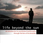 Life Beyond the Sun: An Introduction to Worldview & Philosophy Through the Lens of Ecclesiastes